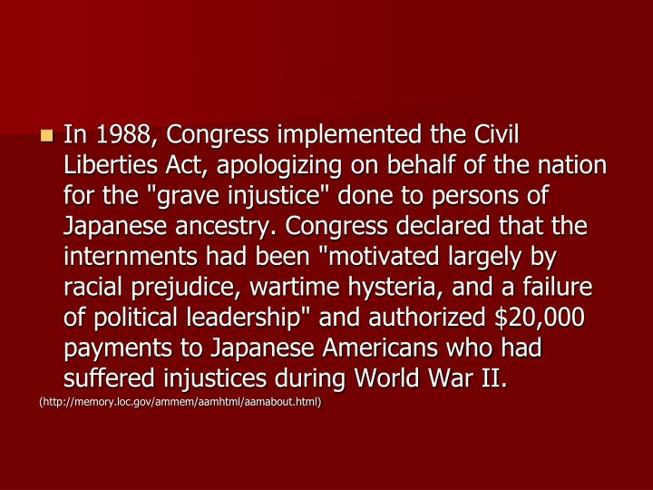 "In 1988, Congress implemented the Civil Liberties Act, apologizing on behalf of the nation for the ""grave injustice"" done to persons of Japanese ancestry. Congress declared that the internments had been ""motivated largely by racial prejudice, wartime hysteria, and a failure of political leadership"" and authorized $20,000 payments to Japanese Americans who had suffered injustices during World War II."