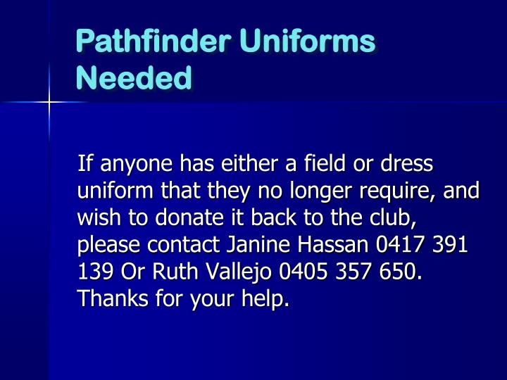 If anyone has either a field or dress uniform that they no longer require, and wish to donate it back to the club, please contact Janine Hassan 0417 391 139 Or Ruth Vallejo 0405 357 650.  Thanks for your help.