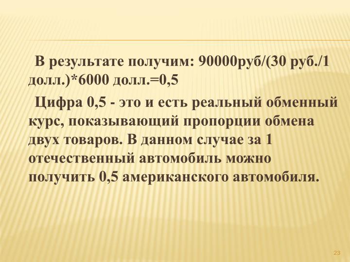 В результате получим: 90000руб/(30 руб./1 долл.)*6000 долл.=0,5