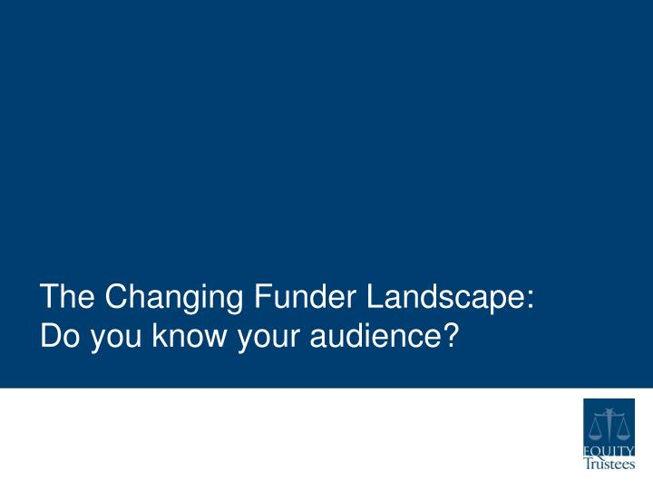 The changing funder landscape do you know your audience