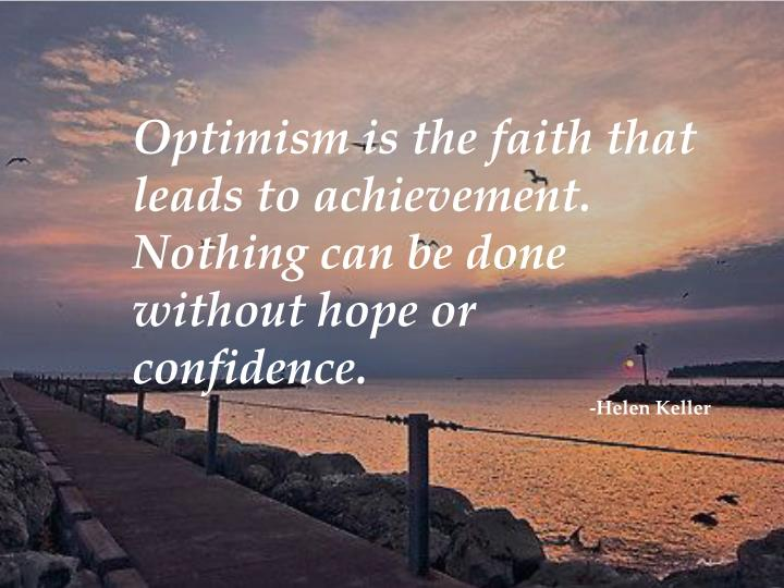 Optimism is the faith that leads to achievement. Nothing can be done without hope or confidence.