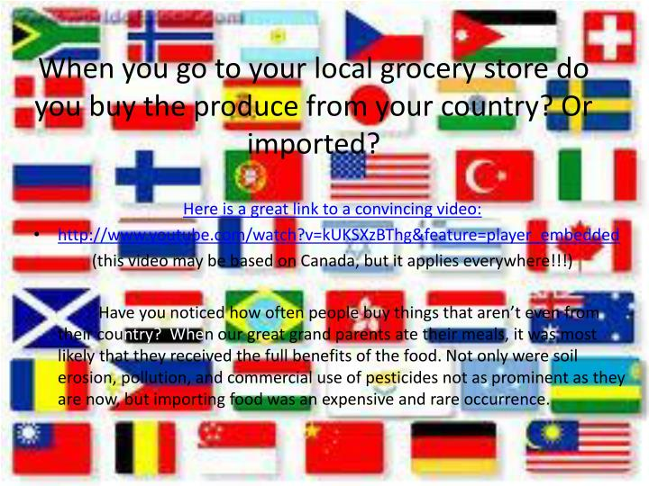 When you go to your local grocery store do you buy the produce from your country? Or imported?