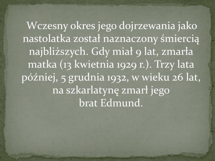 Wczesny okres jego dojrzewania jako nastolatka został naznaczony śmiercią najbliższych. Gdy miał 9 lat, zmarła matka (13 kwietnia 1929 r.). Trzy lata później, 5 grudnia 1932, w wieku 26 lat, naszkarlatynęzmarł jego bratEdmund.