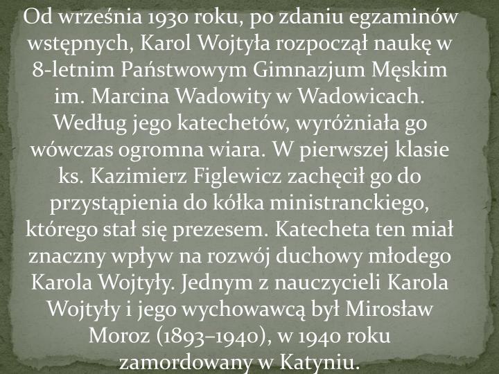 Od września 1930 roku, po zdaniu egzaminów wstępnych, Karol Wojtyła rozpoczął naukę w 8-letnim Państwowym Gimnazjum Męskim im. Marcina