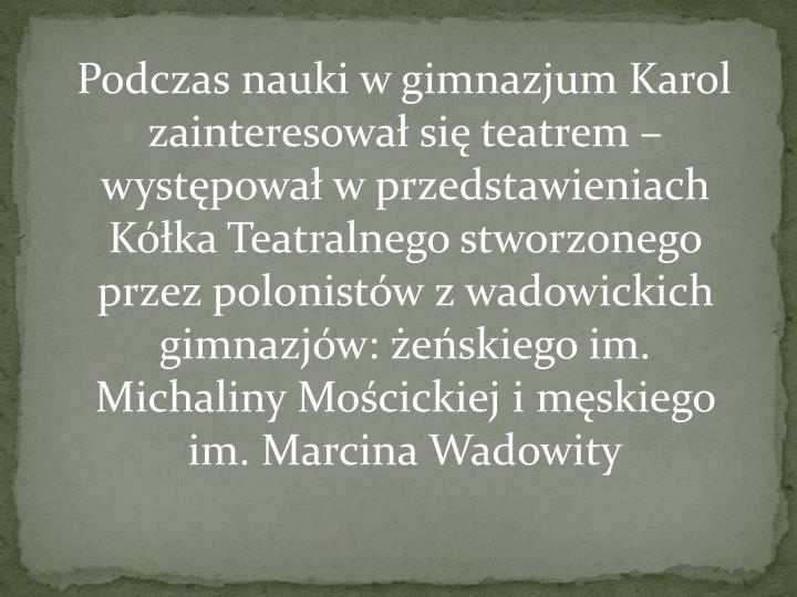 Podczas nauki w gimnazjum Karol zainteresował sięteatrem– występował w przedstawieniach Kółka Teatralnego stworzonego przez polonistów z wadowickich gimnazjów: żeńskiego im. Michaliny Mościckiej i męskiego im. Marcina