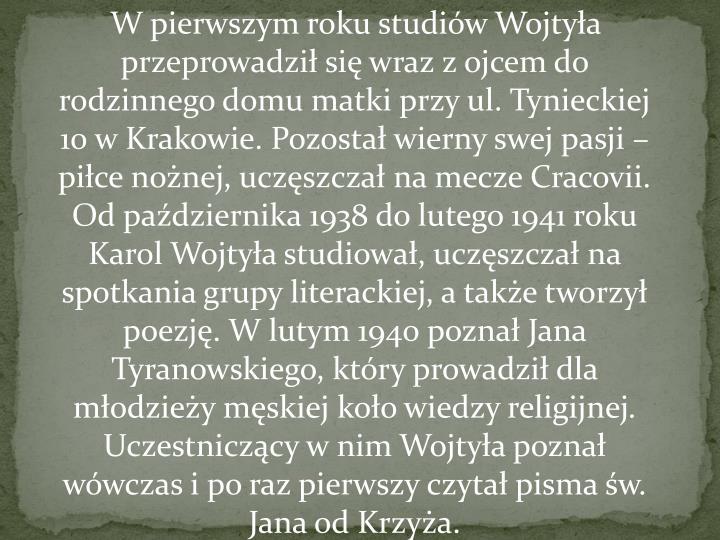 W pierwszym roku studiów Wojtyła przeprowadził się wraz z ojcem do rodzinnego domu matki przy ul. Tynieckiej 10 w Krakowie. Pozostał wierny swej pasji – piłce nożnej, uczęszczał na mecze Cracovii. Od października 1938 do lutego 1941 roku Karol Wojtyła studiował, uczęszczał na spotkania grupy literackiej, a także tworzył poezję. W lutym 1940 poznałJana Tyranowskiego, który prowadził dla młodzieży męskiej koło wiedzy religijnej. Uczestniczący w nim Wojtyła poznał wówczas i po raz pierwszy czytał pismaśw. Jana od Krzyża.