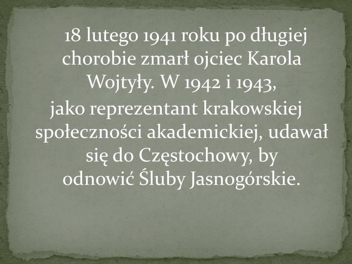18 lutego 1941 roku po długiej chorobie zmarł ojciec Karola Wojtyły. W 1942 i 1943,