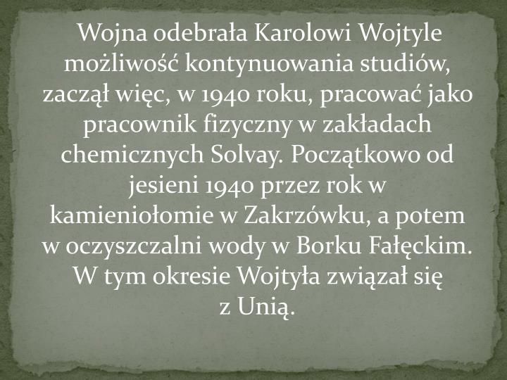 Wojna odebrała Karolowi Wojtyle możliwość kontynuowania studiów, zaczął więc, w 1940 roku, pracować jako pracownik fizyczny w zakładach chemicznychSolvay. Początkowo od jesieni 1940 przez rok w kamieniołomiewZakrzówku, a potem w oczyszczalni wody wBorku