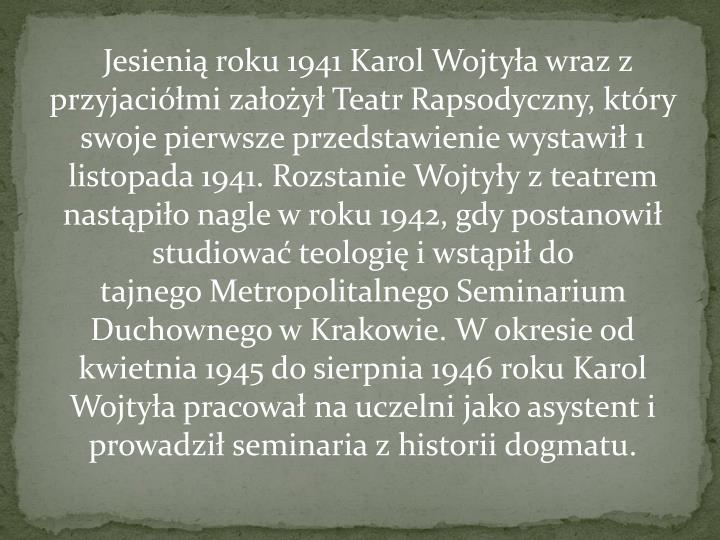 Jesienią roku 1941 Karol Wojtyła wraz z przyjaciółmi założyłTeatr Rapsodyczny, który swoje pierwsze przedstawienie wystawił 1 listopada 1941. Rozstanie Wojtyły z teatrem nastąpiło nagle w roku 1942, gdy postanowił studiowaćteologięi wstąpił do tajnegoMetropolitalnego Seminarium Duchownego w Krakowie. W okresie od kwietnia 1945 do sierpnia 1946 roku Karol Wojtyła pracował na uczelni jako asystenti prowadziłseminariaz historiidogmatu.