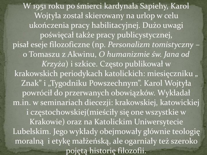 W 1951 roku po śmierci kardynała Sapiehy, Karol Wojtyła został skierowany na urlop w celu ukończeniapracy habilitacyjnej. Dużo uwagi poświęcał także pracypublicystycznej, pisałesejefilozoficzne (np.