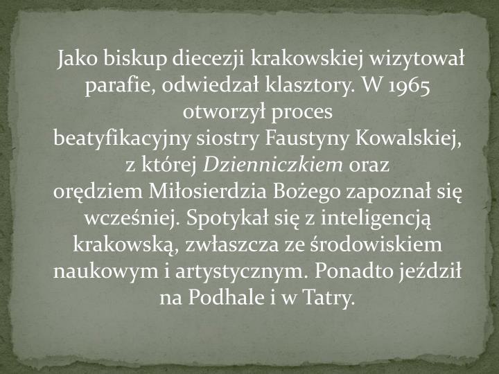 Jako biskupdiecezji krakowskiejwizytował parafie, odwiedzał klasztory. W 1965 otworzyłproces beatyfikacyjnysiostryFaustyny Kowalskiej, z której