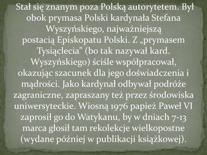 """Stał się znanym poza Polską autorytetem. Był obok prymasa Polski kardynałaStefana Wyszyńskiego, najważniejszą postaciąEpiskopatu Polski. Z """"prymasem Tysiąclecia"""" (bo tak nazywał kard. Wyszyńskiego) ściśle współpracował, okazując szacunek dla jego doświadczenia i mądrości. Jako kardynał odbywał podróże zagraniczne, zapraszany też przez środowiska uniwersyteckie. Wiosną 1976 papież Paweł VI zaprosił go do Watykanu, by w dniach 7-13 marca głosił tamrekolekcjewielkopostne (wydane później w publikacji książkowej)."""
