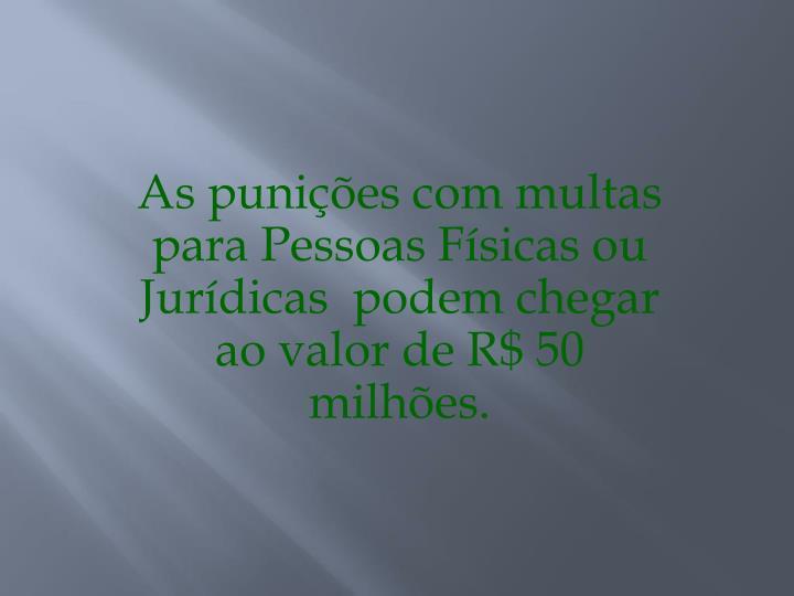As punições com multas para Pessoas Físicas ou Jurídicas  podem chegar ao valor de R$ 50 milhões.