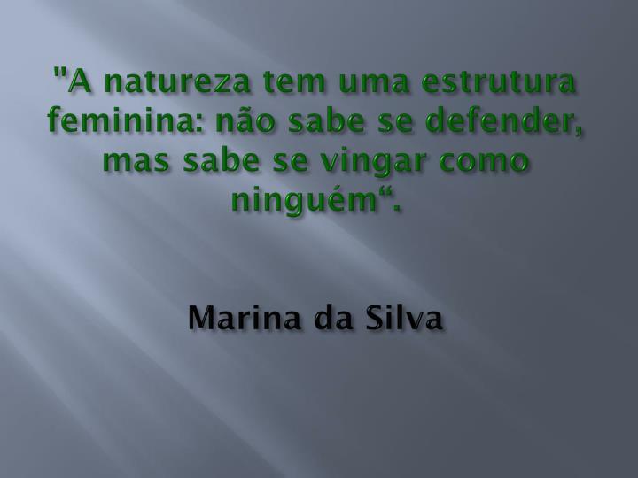 """""""A natureza tem uma estrutura feminina: não sabe se defender, mas sabe se vingar como ninguém""""."""