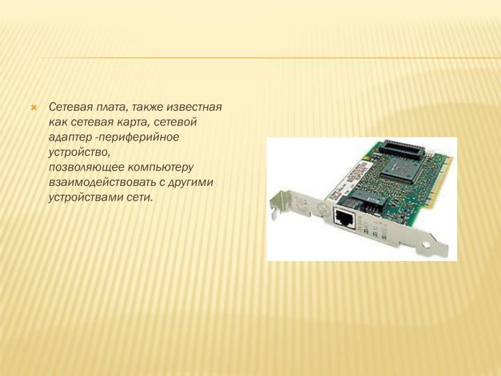 Сетевая плата, также известная каксетевая карта,сетевой адаптер -периферийное устройство, позволяющеекомпьютеру взаимодействовать с другими устройствамисети.