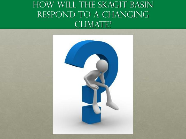 How will the Skagit basin respond to a changing climate?