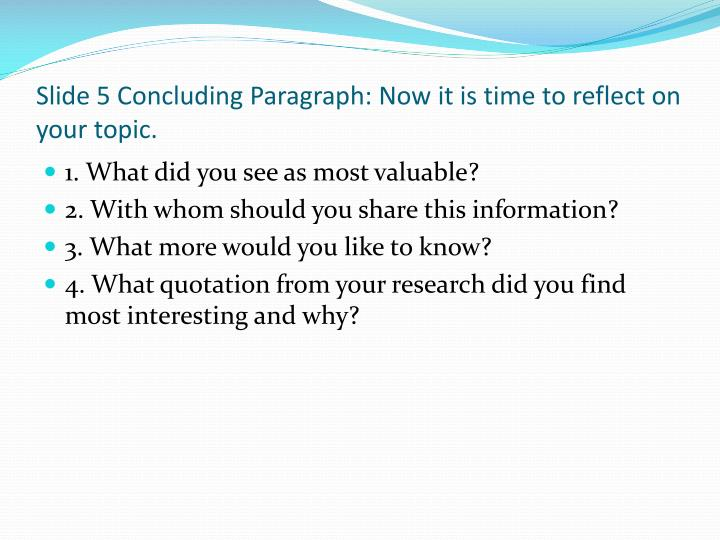 Slide 5 Concluding Paragraph: Now it is time to reflect on your topic.