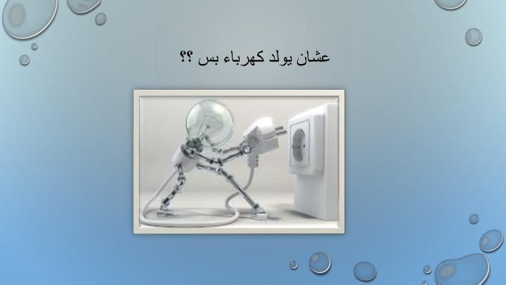 عشان يولد كهرباء بس ؟؟
