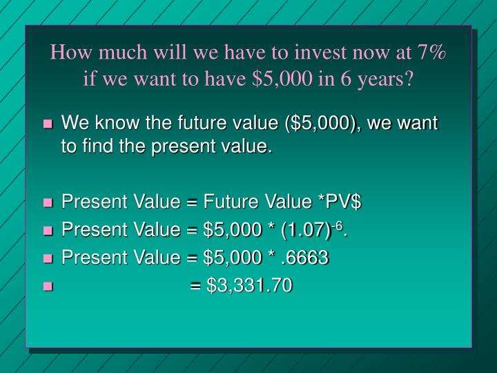 How much will we have to invest now at 7% if we want to have $5,000 in 6 years?