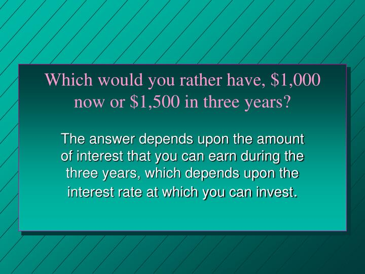 Which would you rather have 1 000 now or 1 500 in three years