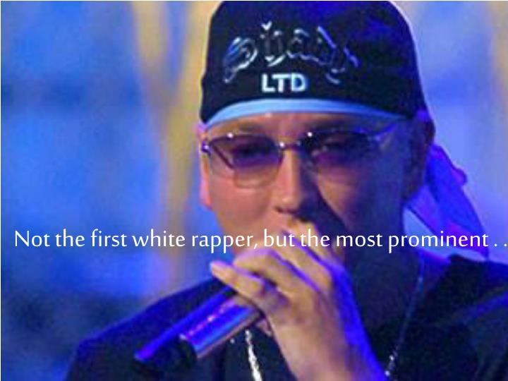 Not the first white rapper, but the most prominent . . .