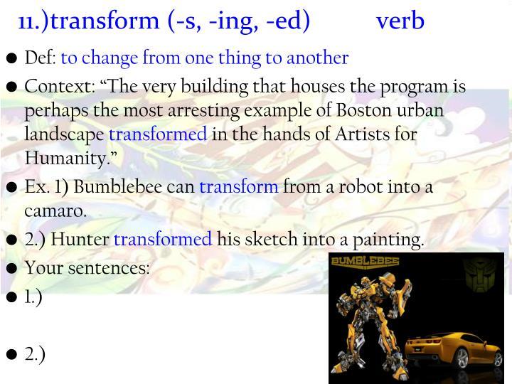 11.)transform (-s, -ing, -ed) verb