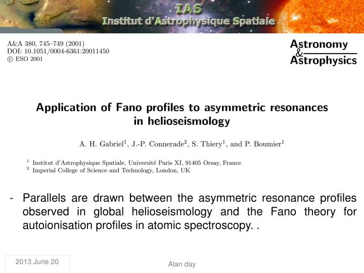 Parallels are drawn between the asymmetric resonance profiles observed in global helioseismology and the Fano theory for autoionisation profiles in atomic spectroscopy. .
