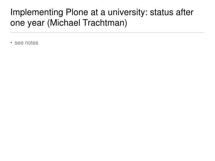 Implementing Plone at a university: status after one year (Michael Trachtman)