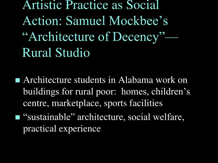 Artistic Practice as Social Action: Samuel Mockbees Architecture of DecencyRural Studio