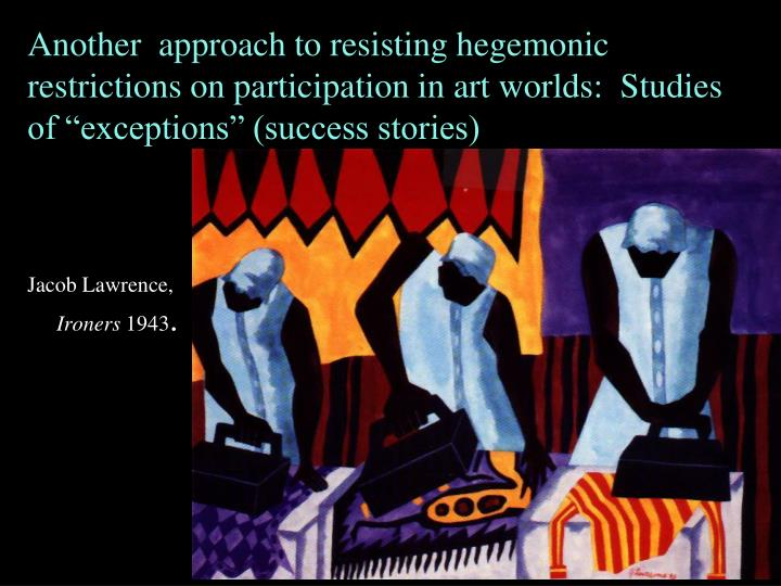 Another  approach to resisting hegemonic restrictions on participation in art worlds:  Studies of exceptions (success stories)