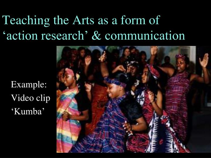 Teaching the Arts as a form of action research & communication