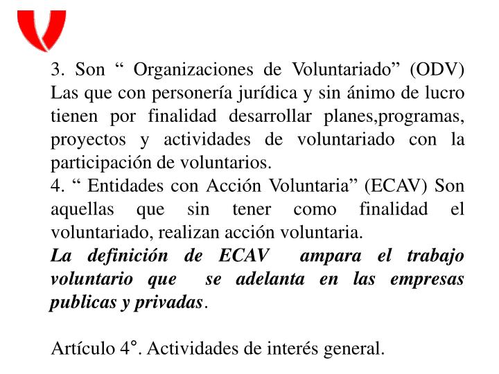 """3. Son """" Organizaciones de Voluntariado"""" (ODV) Las que con personería jurídica y sin ánimo de lucro tienen por finalidad desarrollar planes,programas, proyectos y actividades de voluntariado con la participación de"""