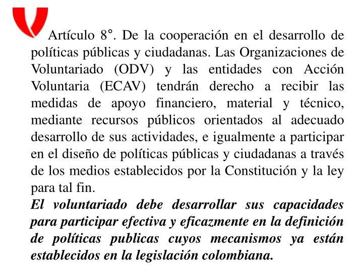 Artículo 8°. De la cooperación en el desarrollo de políticas públicas y ciudadanas. Las Organizaciones de Voluntariado (ODV) y las entidades con Acción Voluntaria (ECAV) tendrán derecho a recibir las medidas de apoyo financiero, material y técnico, mediante recursos públicos orientados al adecuado desarrollo de sus actividades, e igualmente a participar en el diseño de políticas públicas y ciudadanas a través de los medios establecidos por la Constitución y la ley para tal fin.