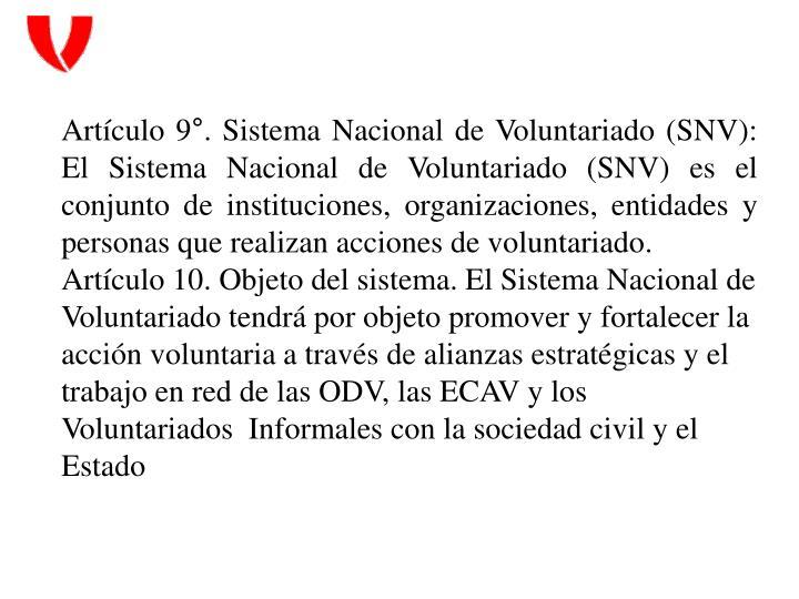 Artículo 9°. Sistema Nacional de Voluntariado (SNV): El Sistema Nacional de Voluntariado (SNV) es el conjunto de instituciones, organizaciones, entidades y personas que realizan acciones de voluntariado.