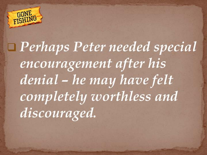 Perhaps Peter needed special encouragement after his denial – he may have felt completely worthless and discouraged.