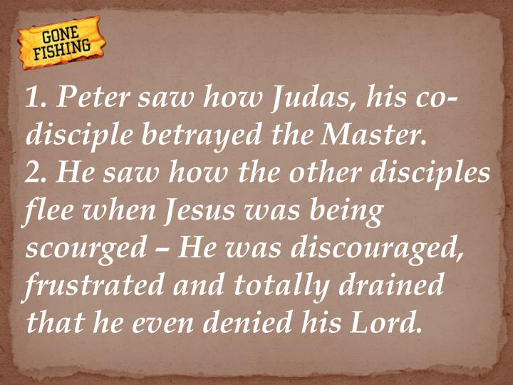 1. Peter saw how Judas, his co-disciple betrayed the Master.