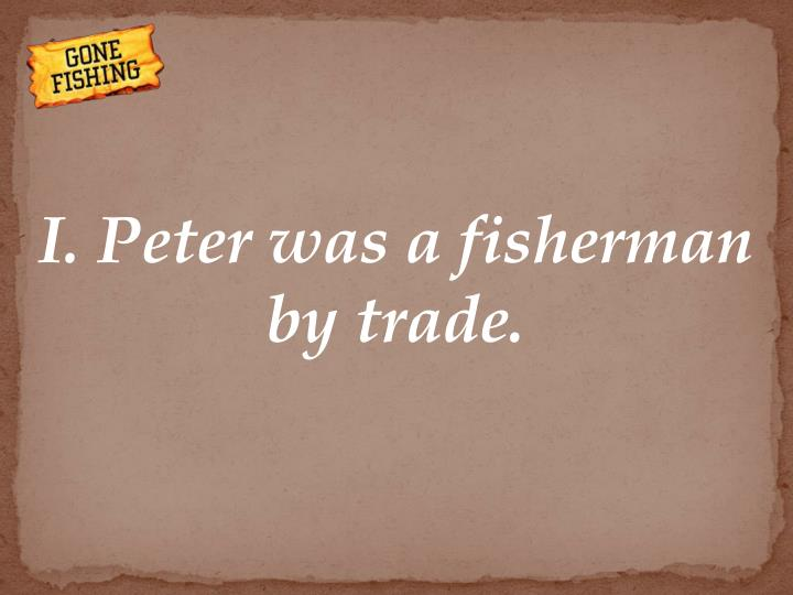 I. Peter was a fisherman by trade.
