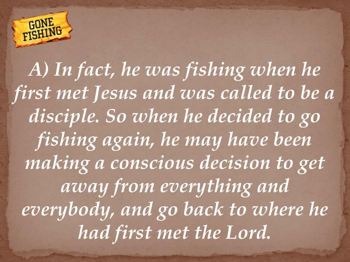 A) In fact, he was fishing when he first met Jesus and was called to be a disciple. So when he decided to go fishing again, he may have been making a conscious decision to get away from everything and everybody, and go back to where he had first met the Lord.