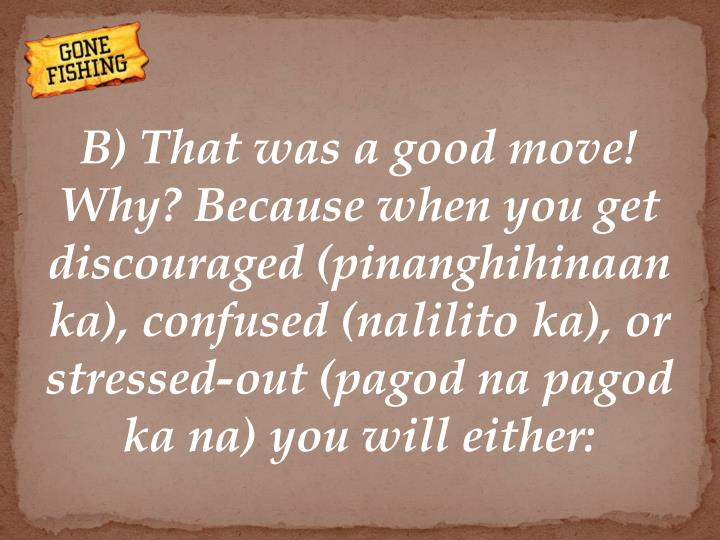 B) That was a good move! Why? Because when you get discouraged (pinanghihinaan ka), confused (nalilito ka), or stressed-out (pagod na pagod ka na) you will either: