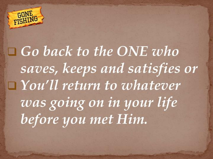 Go back to the ONE who saves, keeps and satisfies or