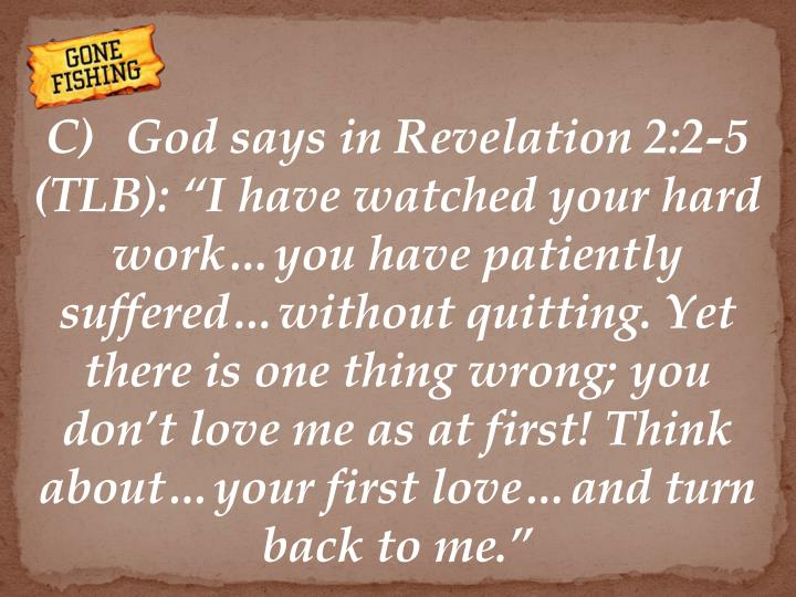"C)God says in Revelation 2:2-5 (TLB): ""I have watched your hard work…you have patiently suffered…without quitting. Yet there is one thing wrong; you don't love me as at first! Think about…your first love…and turn back to me."""
