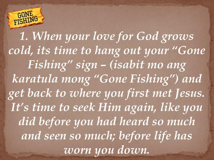 "1. When your love for God grows cold, its time to hang out your ""Gone Fishing"" sign – (isabit mo ang karatula mong ""Gone Fishing"") and get back to where you first met Jesus. It's time to seek Him again, like you did before you had heard so much and seen so much; before life has worn you down."
