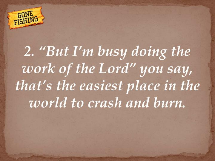 "2. ""But I'm busy doing the work of the Lord"" you say, that's the easiest place in the world to crash and burn."