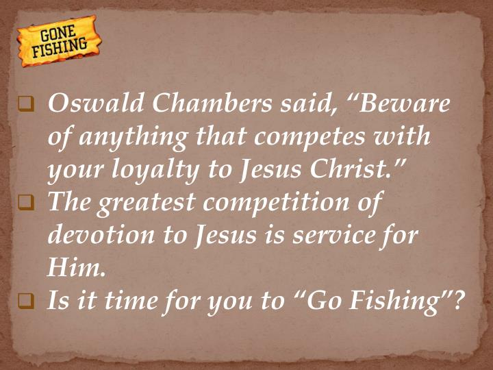 "Oswald Chambers said, ""Beware of anything that competes with your loyalty to Jesus Christ."""