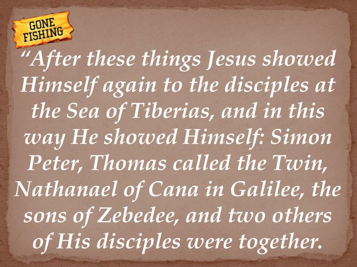 """After these things Jesus showed Himself again to the disciples at the Sea of Tiberias, and in this way He showed Himself: Simon Peter, Thomas called the Twin, Nathanael of Cana in Galilee, the sons of Zebedee, and two others of His disciples were together."