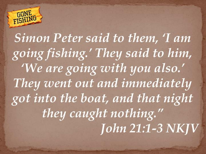 Simon Peter said to them, 'I am going fishing.' They said to him, 'We are going with you also.' They went out and immediately got into the boat, and that night they caught nothing.""