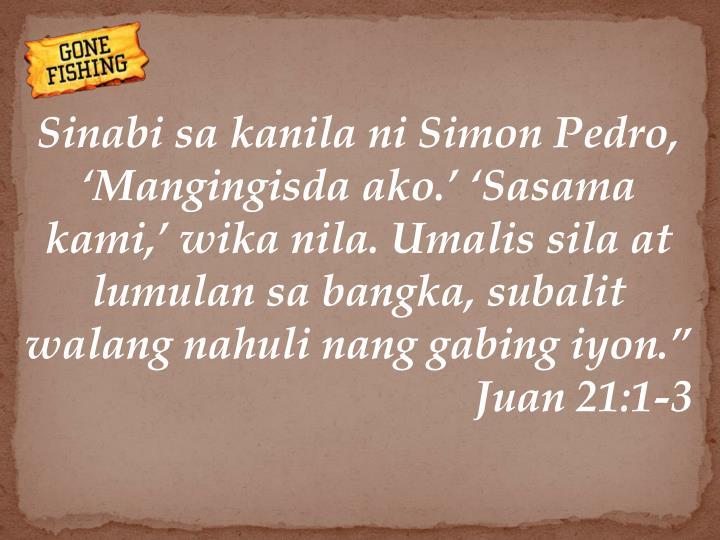 """Sinabi sa kanila ni Simon Pedro, 'Mangingisda ako.' 'Sasama kami,' wika nila. Umalis sila at lumulan sa bangka, subalit walang nahuli nang gabing iyon."""""""