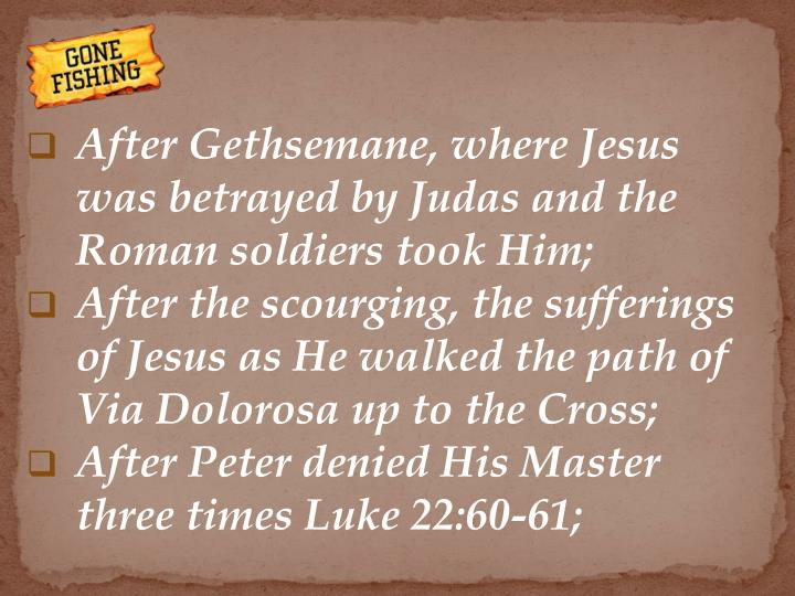 After Gethsemane, where Jesus was betrayed by Judas and the Roman soldiers took Him;
