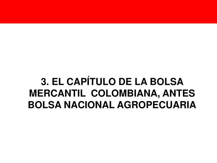 3. EL CAPÍTULO DE LA BOLSA MERCANTIL  COLOMBIANA, ANTES BOLSA NACIONAL AGROPECUARIA