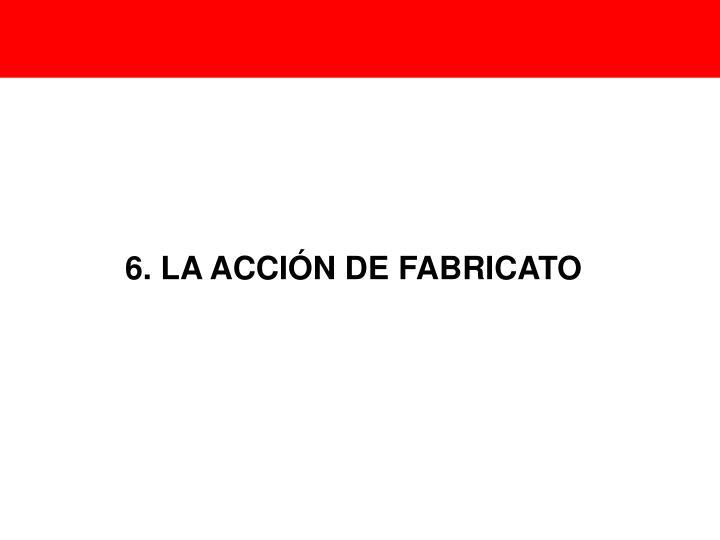 6. LA ACCIÓN DE FABRICATO